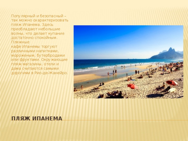Популярный и безопасный – так можно охарактеризовать пляжИпанема. Здесь преобладают небольшие волны, что делает купание достаточно спокойным. Пляжные кафеИпанемыторгуют различными напитками, мороженым, бутербродами или фруктами. Окружающие пляж магазины, отели и дома считаются самыми дорогими в Рио-де-Жанейро. ПляжИпанема