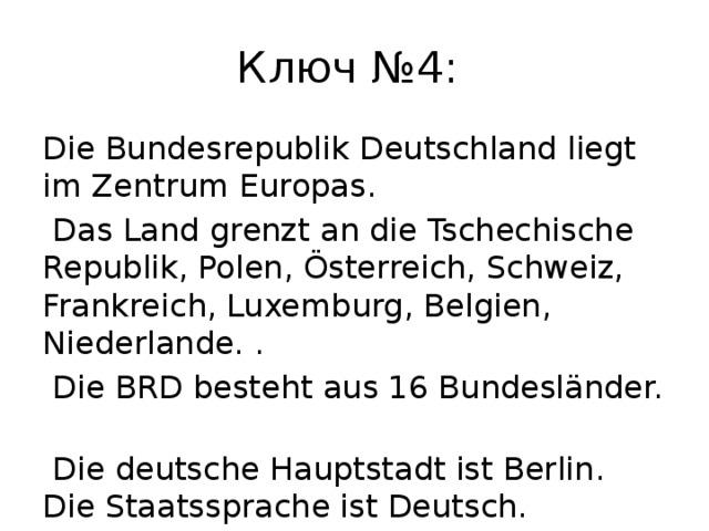 Ключ №4: Die Bundesrepublik Deutschland liegt im Zentrum Europas.  Das Land grenzt an die Tschechische Republik, Polen, Österreich, Schweiz, Frankreich, Luxemburg, Belgien, Niederlande. .  Die BRD besteht aus 16 Bundesländer.  Die deutsche Hauptstadt ist Berlin. Die Staatssprache ist Deutsch.