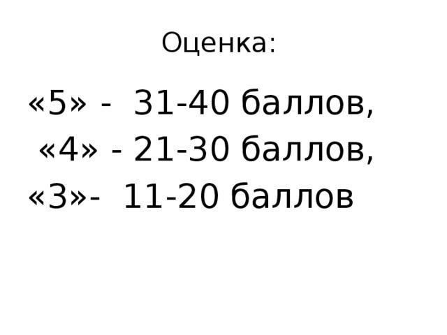 Оценка: «5» - 31-40 баллов,  «4» - 21-30 баллов, «3»- 11-20 баллов
