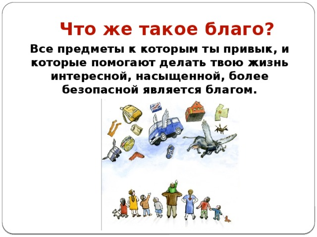 Что же такое благо? Все предметы к которым ты привык, и которые помогают делать твою жизнь интересной, насыщенной, более безопасной является благом.