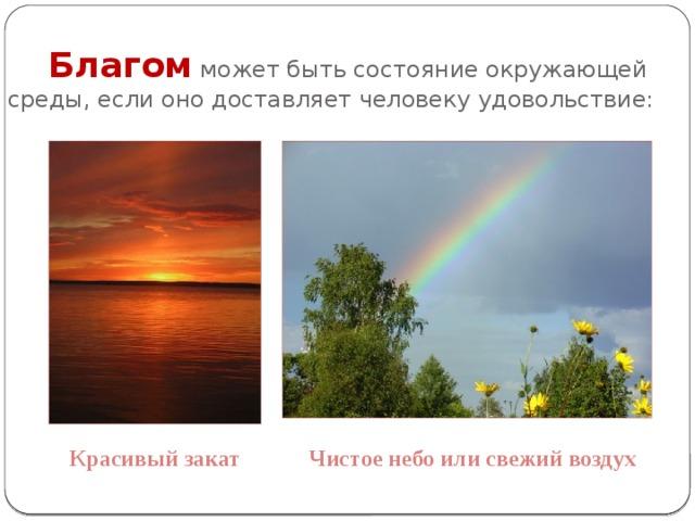 Благом может быть состояние окружающей среды, если оно доставляет человеку удовольствие: Красивый закат Чистое небо или свежий воздух