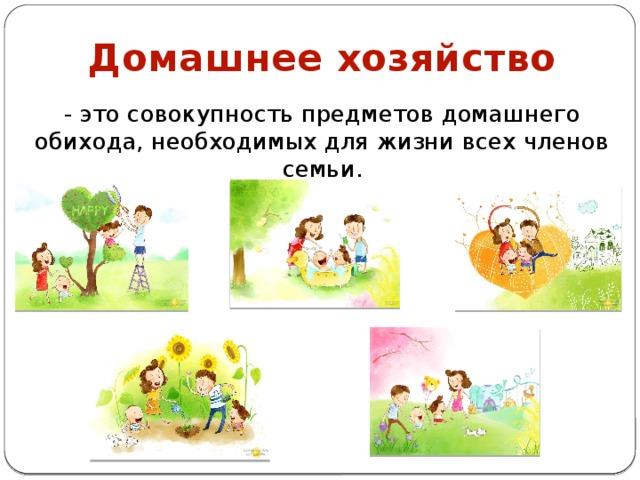 Домашнее хозяйство - это совокупность предметов домашнего обихода, необходимых для жизни всех членов семьи.