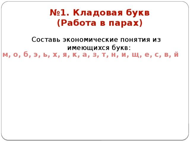 № 1. Кладовая букв  (Работа в парах) Составь экономические понятия из имеющихся букв: м, о, б, э, ь, х, я, к, а, з, т, н, и, щ, е, с, в, й