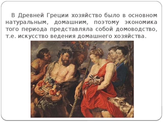 В Древней Греции хозяйство было в основном натуральным, домашним, поэтому экономика того периода представляла собой домоводство, т.е. искусство ведения домашнего хозяйства.
