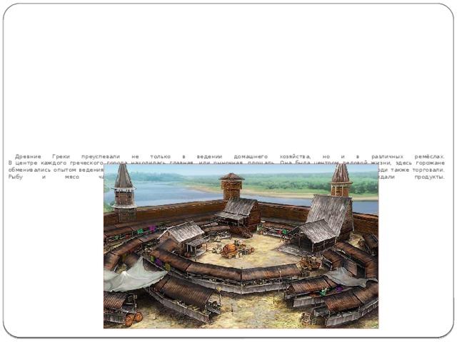 Древние Греки преуспевали не только в ведении домашнего хозяйства, но и в различных ремёслах.  В центре каждого греческого города находилась главная, или рыночная, площадь. Она была центром деловой жизни, здесь горожане обменивались опытом ведения экономики, обсуждали насущные экономические проблемы. На рыночных площадях люди также торговали. Рыбу и мясо часто раскладывали на мраморных столах, которые охлаждали продукты.