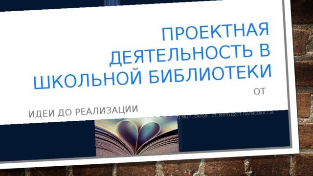 Проектная деятельность в школьной библиотеки  От идеи до реализации МБОУ ДПО МЦ г. Саров, Ст. методист Пилясова Г.И.