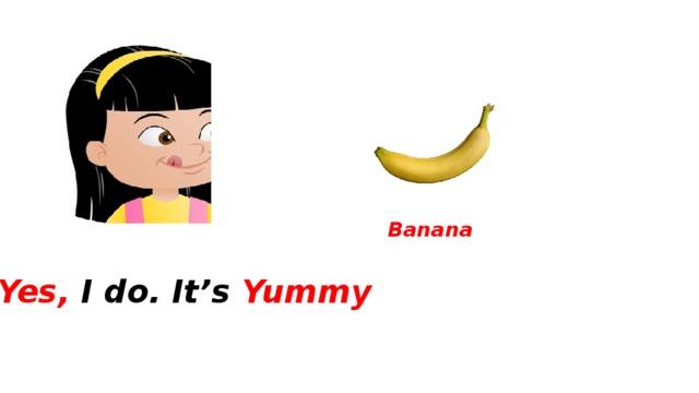 Banana Yes, I do. It's Yummy