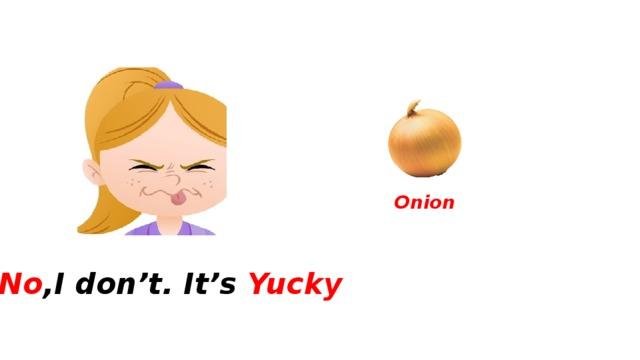Onion No ,I don't. It's Yucky