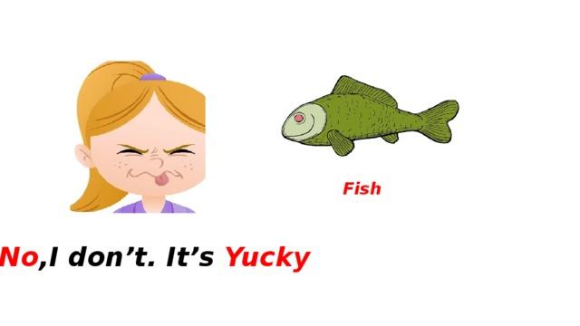 Fish No ,I don't. It's Yucky