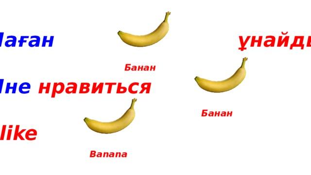 Маған ұнайды  Мне нравиться  I like Банан Банан Banana