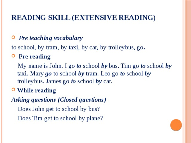 Reading skill (Extensive reading)     Pre teaching vocabulary to school, by tram, by taxi, by car, by trolleybus, go .  Pre reading  My name is John. I go to school by bus. Tim go to school by taxi. Mary go to school by tram. Leo go to school by trolleybus. James go to school by car. While reading Asking questions (Closed questions)  Does John get to school by bus?  Does Tim get to school by plane?