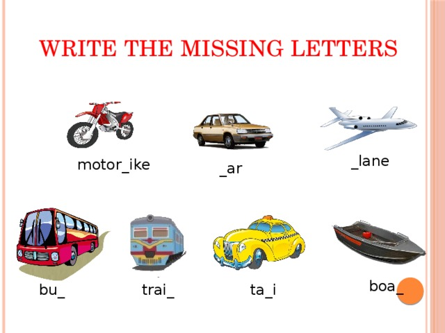 Write the missing letters _lane motor_ike _ar boa_ bu_ trai_ ta_i