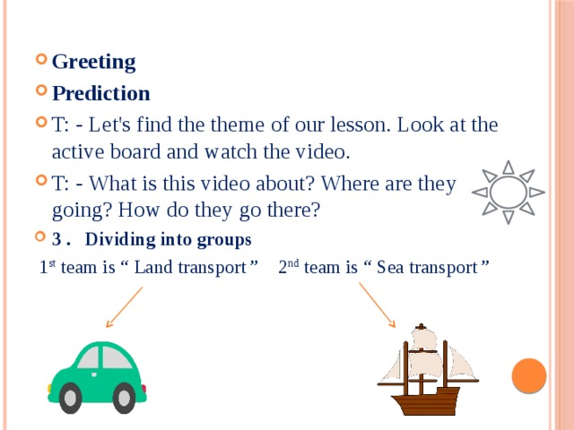 Greeting Prediction T: - Let's find the theme of our lesson. Look at the active board and watch the video. T: - What is this video about? Where are they going? How do they go there? 3 . Dividing into groups