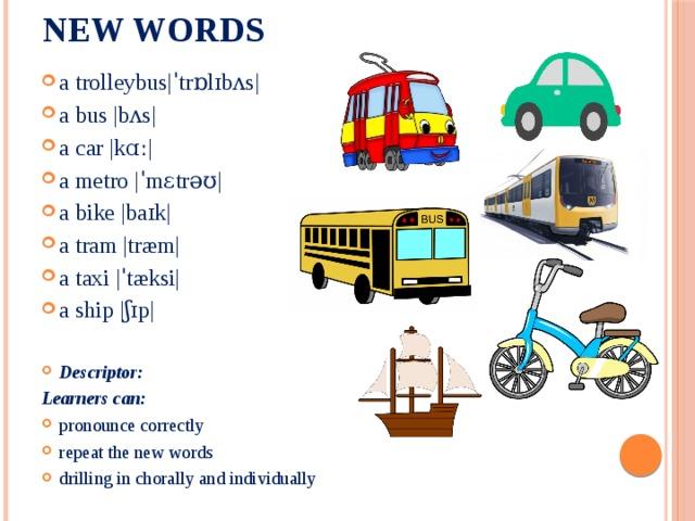 New words   a trolleybus ˈtrɒlɪbʌs  a bus  bʌs  a car  kɑː  a metro  ˈmɛtrəʊ  a bike  baɪk  a tram  træm  a taxi  ˈtæksi  a ship  ʃɪp  Descriptor: Learners can: