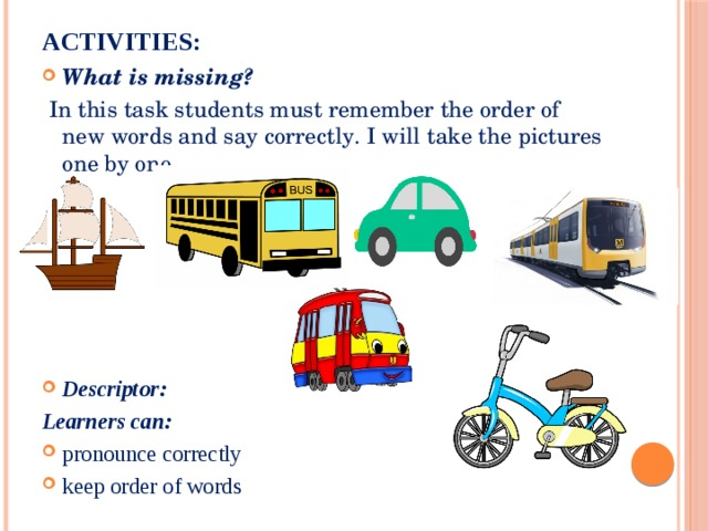 Activities:   What is missing?  In this task students must remember the order of new words and say correctly. I will take the pictures one by one. Descriptor: Learners can: