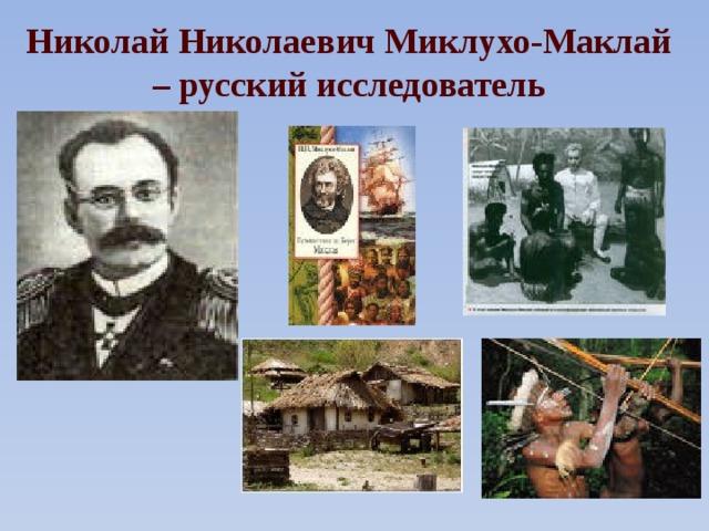 Николай Николаевич Миклухо-Маклай – русский исследователь