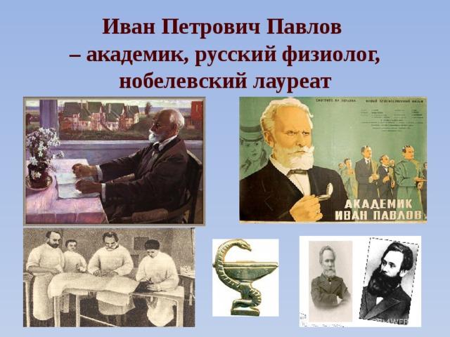 Иван Петрович Павлов – академик, русский физиолог, нобелевский лауреат