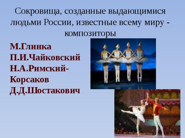 Сокровища, созданные выдающимися людьми России, известные всему миру - композиторы М.Глинка П.И.Чайковский Н.А.Римский-Корсаков Д.Д.Шостакович