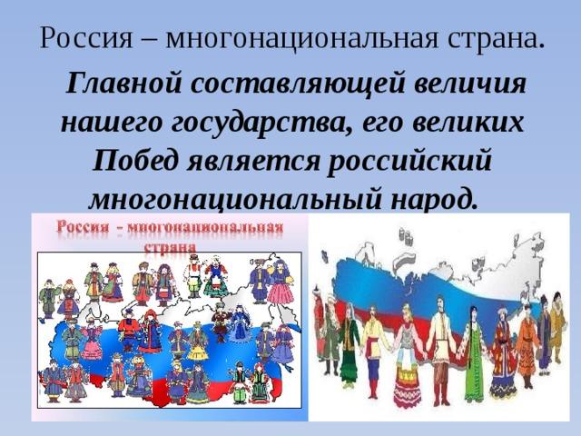 Россия – многонациональная страна.  Главной составляющей величия нашего государства, его великих Побед является российский многонациональный народ.