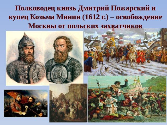 Полководец князь Дмитрий Пожарский и купец Козьма Минин (1612 г.) – освобождение Москвы от польских захватчиков