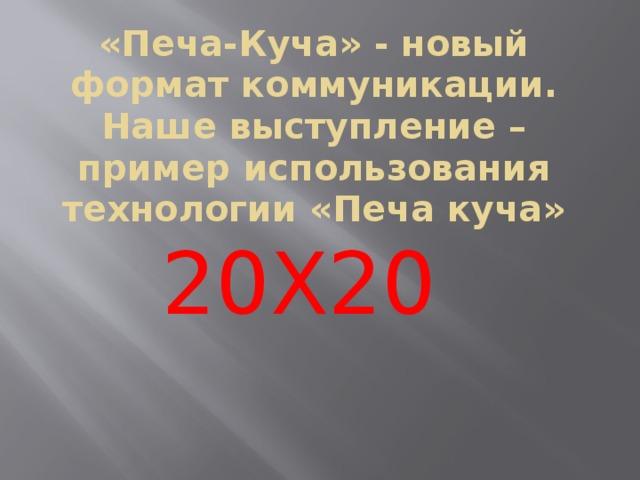 «Печа-Куча» - новый формат коммуникации. Наше выступление – пример использования технологии «Печа куча» 20Х20