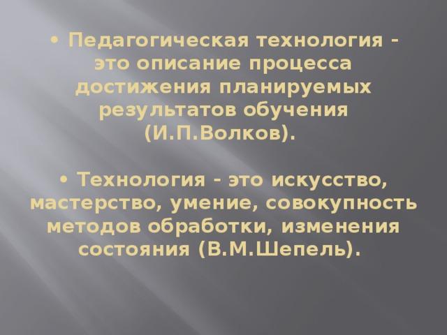 • Педагогическая технология - это описание процесса достижения планируемых результатов обучения (И.П.Волков).    • Технология - это искусство, мастерство, умение, совокупность методов обработки, изменения состояния (В.М.Шепель).