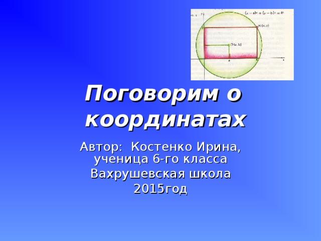 Поговорим о координатах Автор: Костенко Ирина, ученица 6-го класса Вахрушевская школа 2015год