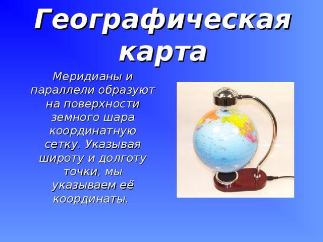 Географическая карта   Меридианы и параллели образуют на поверхности земного шара координатную сетку. Указывая широту и долготу точки, мы указываем её координаты.