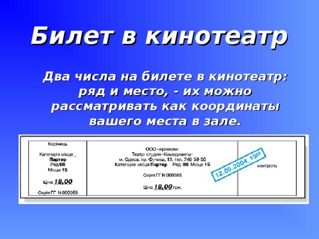 Билет в кинотеатр  Два числа на билете в кинотеатр: ряд и место, - их можно рассматривать как координаты вашего места в зале.