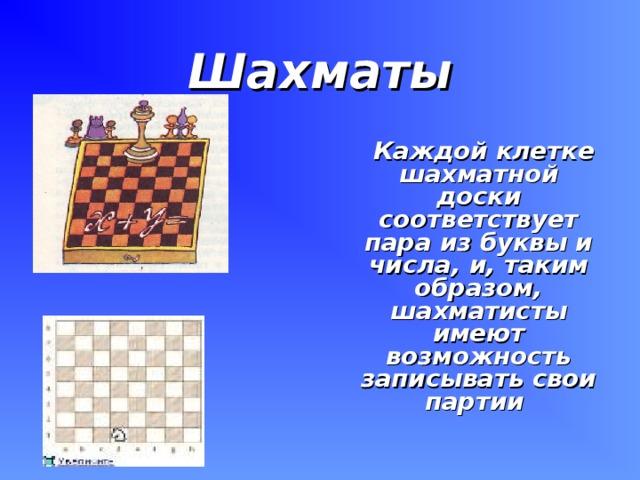 Шахматы  Каждой клетке шахматной доски соответствует пара из буквы и числа, и, таким образом, шахматисты имеют возможность записывать свои партии