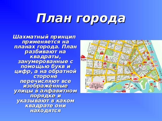 План города  Шахматный принцип применяется на планах города. План разбивают на квадраты, занумерованные с помощью букв и цифр, а на обратной стороне перечисляют все изображённые улицы в алфавитном порядке и указывают в каком квадрате они находятся