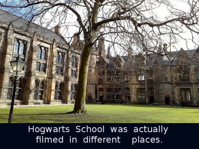 Hogwarts School was actually filmed in different places.
