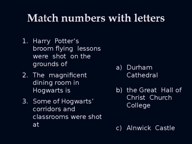 Harry Potter's broom flying lessons were shot on the grounds of Durham Cathedral The magnificent dining room in Hogwarts is the Great Hall of Christ Church College Some of Hogwarts' corridors and classrooms were shot at Alnwick Castle
