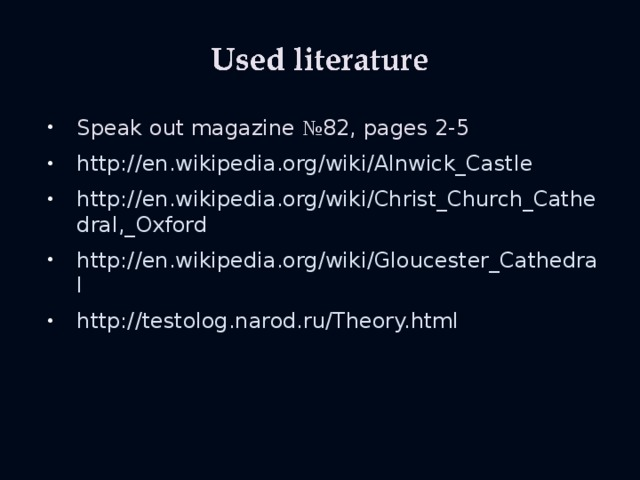 Speak out magazine № 82, pages 2-5 http://en.wikipedia.org/wiki/Alnwick_Castle http://en.wikipedia.org/wiki/Christ_Church_Cathedral,_Oxford http://en.wikipedia.org/wiki/Gloucester_Cathedral http://testolog.narod.ru/Theory.html