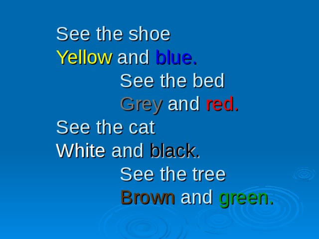 See the shoe  Yellow and blue.    See the bed    Grey and red.  See the cat  White and black.    See the tree    Brown and green.