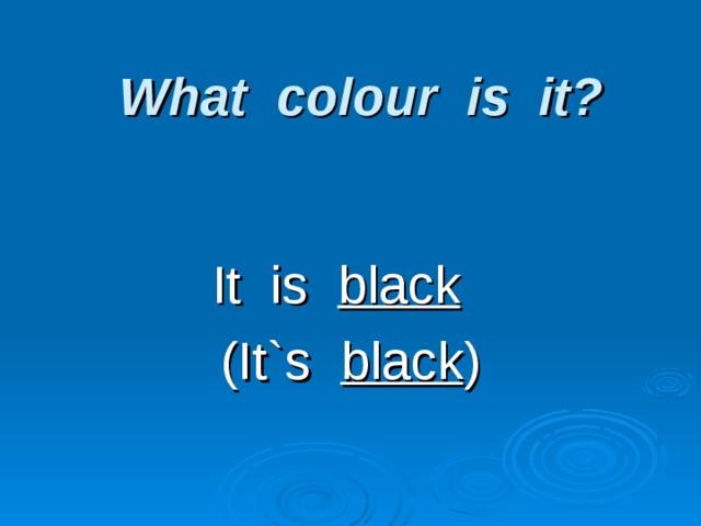 What colour is it?   It is black  (It`s black )