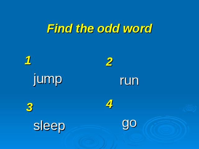 Find the odd word 1 jump 2 run 4 go 3 sleep