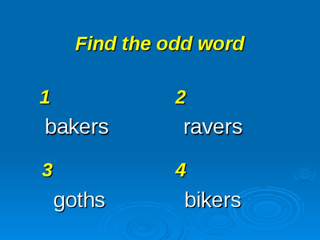 Find the odd word 1 bakers 2 ravers 3 goths 4 bikers