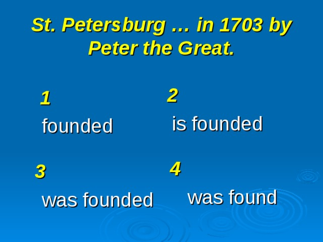 St. Petersburg … in 1703 by Peter the Great. 2 is founded 1 founded 4 was found 3 was founded