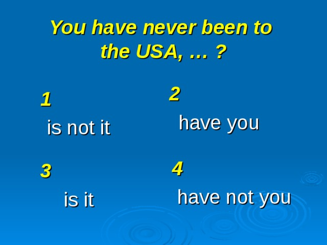 You have never been to  the USA, … ? 2 have you 1 is not it 4 have not you 3 is it