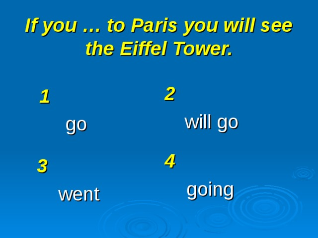 If you … to Paris you will see the Eiffel Tower. 2 will go 1 go 4 going 3 went