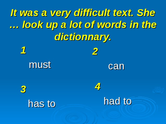 It was a very difficult text. She … look up a lot of words in the dictionnary. 1 must 2 can 4 had to 3 has to