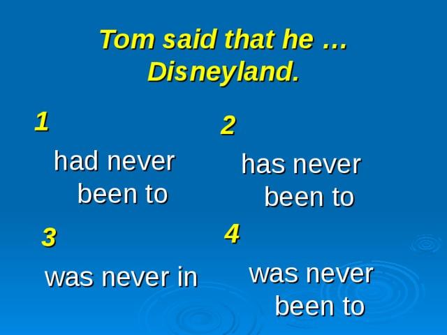 Tom said that he … Disneyland. 1 had never been to 2 has never been to 4 was never been to 3 was never in