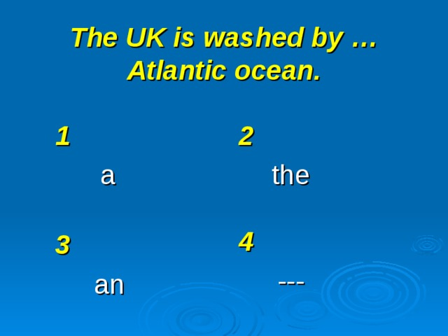The UK is washed by … Atlantic ocean. 1 a 2 the 4 --- 3 an