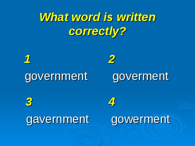 What word is written correctly? 1 government 2 goverment 3 gavernment 4 gowerment