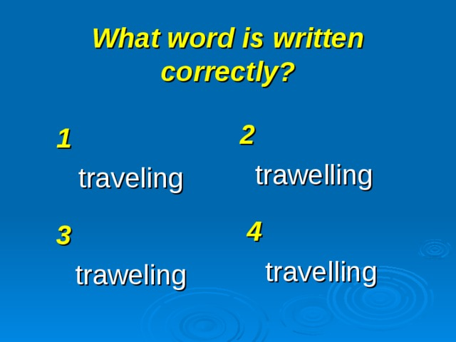 What word is written correctly? 2 trawelling 1 traveling 4 travelling 3 traweling