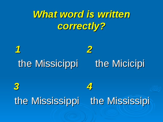 What word is written correctly? 1 the Missicippi 2 the Micicipi 3 the Mississippi 4 the Mississipi