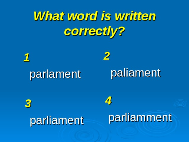 What word is written correctly? 2 paliament 1 parlament 4 parliamment 3 parliament