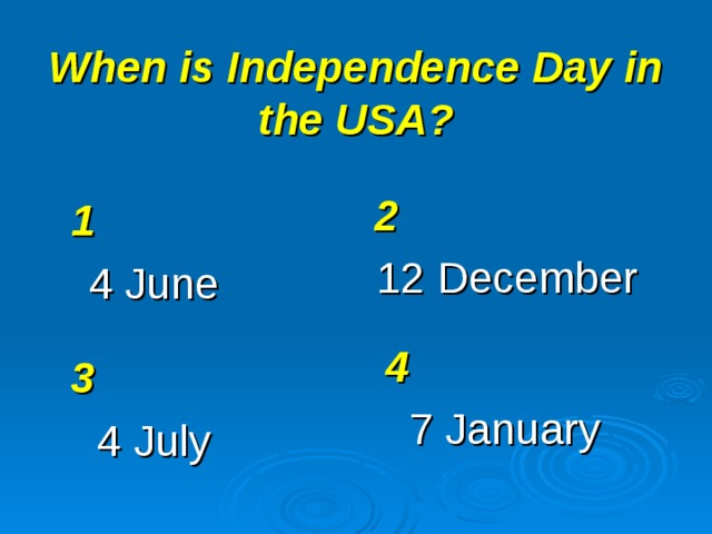 When is Independence Day in the USA? 2 12 December 1 4 June 4 7 January 3 4 July