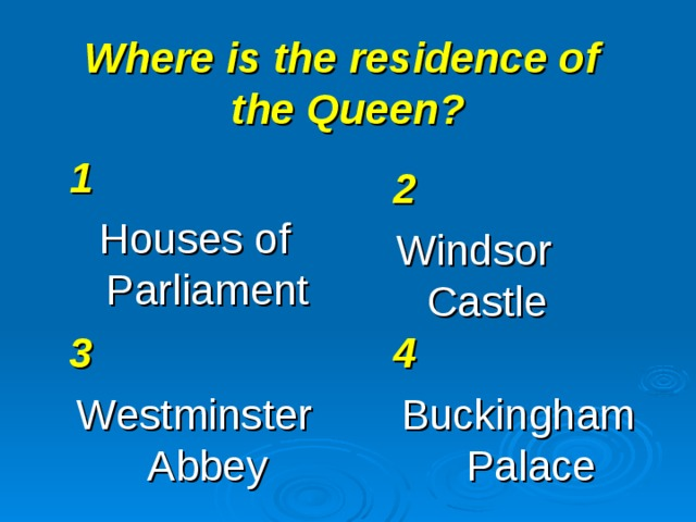 Where is the residence of  the Queen? 1 Houses of Parliament 2 Windsor Castle 3 Westminster Abbey 4 Buckingham Palace